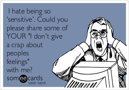 """I hate being so 'sensitive'. Could you please share some of YOUR """"I don't give a crap about peoples feelings"""" with me?"""