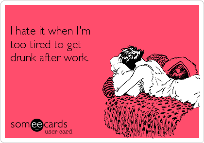 I hate it when I'm too tired to get drunk after work.
