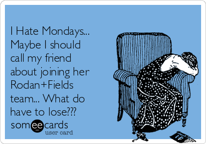 I Hate Mondays... Maybe I should call my friend about joining her Rodan+Fields team... What do have to lose???