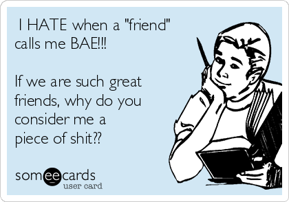 "I HATE when a ""friend"" calls me BAE!!!  If we are such great friends, why do you consider me a piece of shit??"
