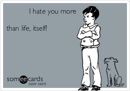 I hate you more              than life, itself!