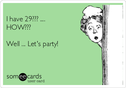 I have 29??? .... HOW???  Well ... Let's party!