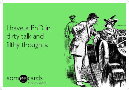 I have a PhD in  dirty talk and filthy thoughts.