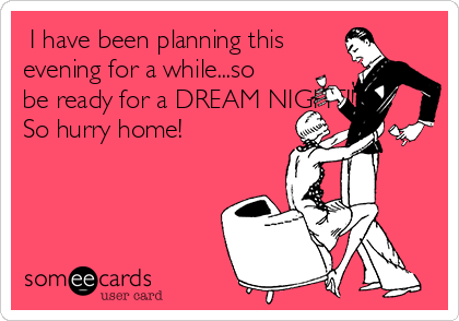 I have been planning this evening for a while...so be ready for a DREAM NIGHT!! So hurry home!