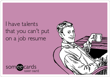 I have talents that you can't put on a job resume