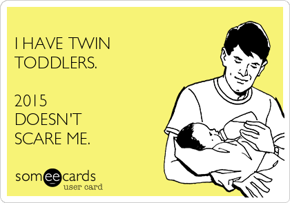 I HAVE TWIN TODDLERS.  2015 DOESN'T   SCARE ME.