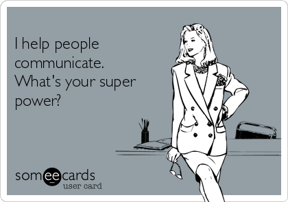 I help people communicate. What's your super power?
