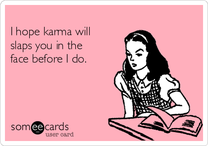 I hope karma will slaps you in the face before I do.