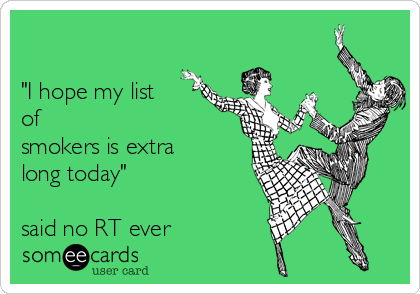 """""""I hope my list of smokers is extra  long today""""  said no RT ever"""