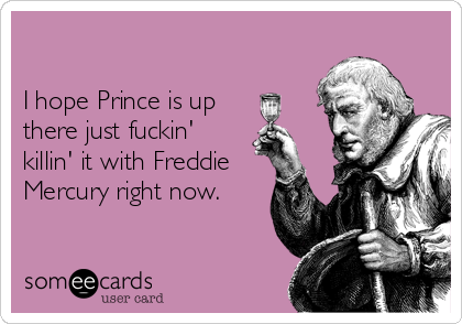 I hope Prince is up there just fuckin' killin' it with Freddie Mercury right now.