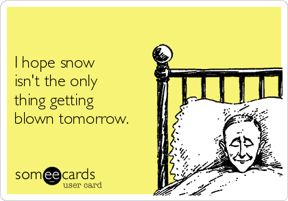 I hope snow  isn't the only thing getting  blown tomorrow.