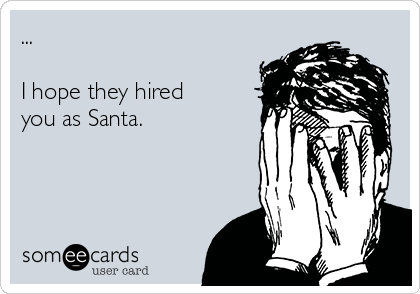 ...   I hope they hired you as Santa.