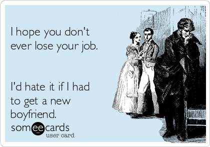 I hope you don't ever lose your job.    I'd hate it if I had to get a new boyfriend.