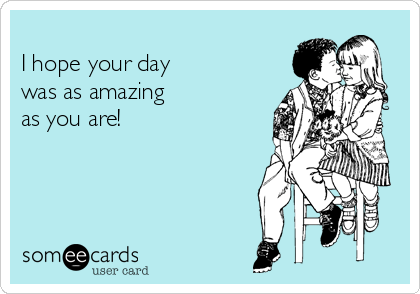 I hope your day was as amazing as you are!