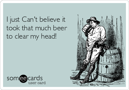 I just Can't believe it took that much beer to clear my head!
