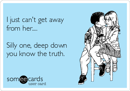 I just can't get away from her....       Silly one, deep down you know the truth.