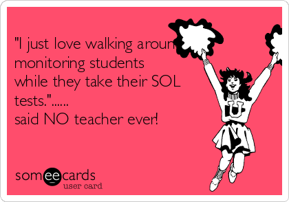 """I just love walking around monitoring students while they take their SOL tests.""...... said NO teacher ever!"
