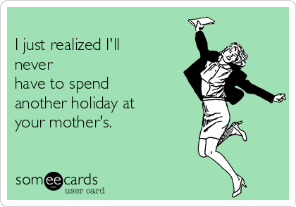 I just realized I'll never have to spend another holiday at your mother's.