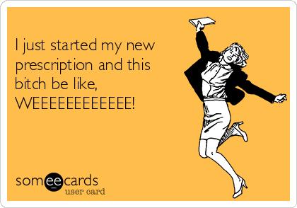 I just started my new prescription and this bitch be like, WEEEEEEEEEEEE!