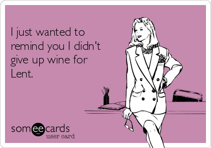 I just wanted to remind you I didn't give up wine for Lent.