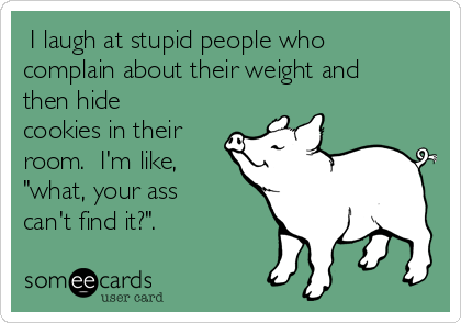 "I laugh at stupid people who complain about their weight and then hide cookies in their room.  I'm like, ""what, your ass can't find it?""."