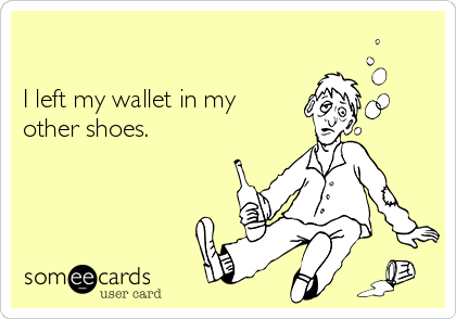 I left my wallet in my other shoes.