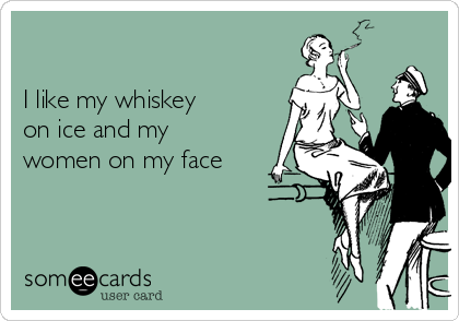 I like my whiskey on ice and my women on my face