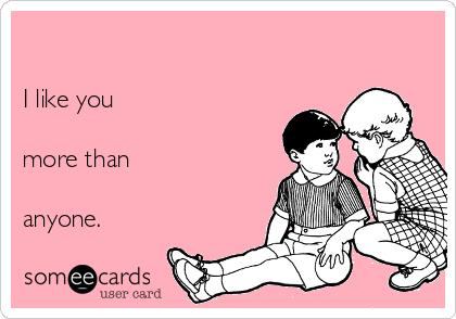 I like you  more than   anyone.