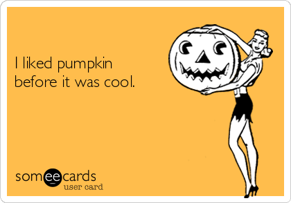 I liked pumpkin before it was cool.