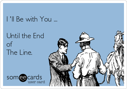 I 'll Be with You ...   Until the End  of The Line.