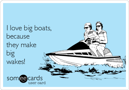 I love big boats,  because they make big wakes!