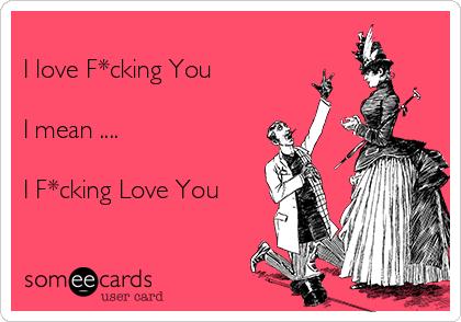 I love F*cking You   I mean ....  I F*cking Love You