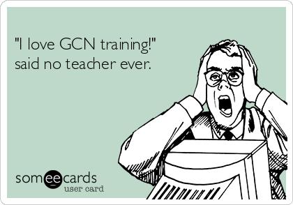 """""""I love GCN training!"""" said no teacher ever."""