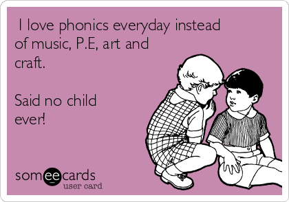 I love phonics everyday instead of music, P.E, art and craft.  Said no child ever!