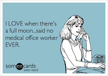 I LOVE when there's a full moon...said no medical office worker EVER.