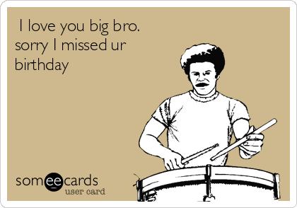 I Love You Big Bro Sorry I Missed Ur Birthday Birthday Ecard