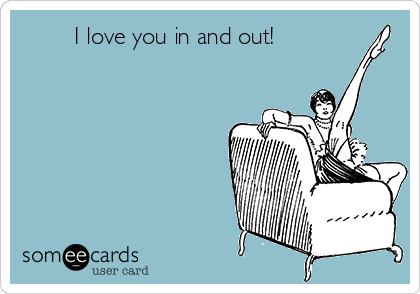 I love you in and out!