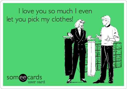 I love you so much I even let you pick my clothes!