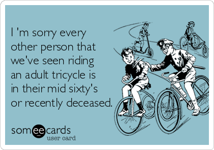 I M Sorry Every Other Person That Rides An Adult Tricycle Is In