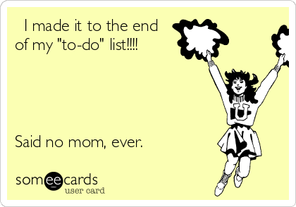 """I made it to the end of my """"to-do"""" list!!!!     Said no mom, ever."""