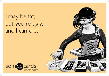 I may be fat, but you're ugly, and I can diet!