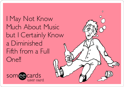 I May Not Know  Much About Music  but I Certainly Know a Diminished Fifth from a Full One!!