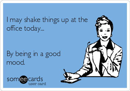 I may shake things up at the office today...   By being in a good mood.