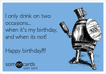 I only drink on two occasions... when it's my birthday, and when its not!  Happy birthday!!!!
