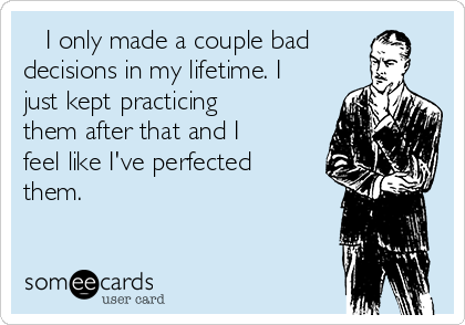 I only made a couple bad decisions in my lifetime. I just kept practicing them after that and I feel like I've perfected them.