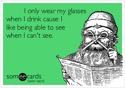 I only wear my glasses when I drink cause I like being able to see when I can't see.