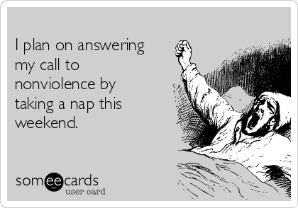 I plan on answering my call to nonviolence by taking a nap this weekend.