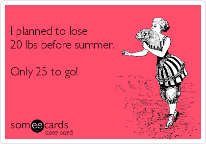 I planned to lose 20 lbs before summer.  Only 25 to go!