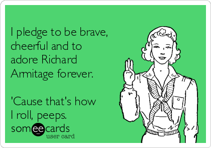 I pledge to be brave,  cheerful and to adore Richard Armitage forever.   'Cause that's how I roll, peeps.