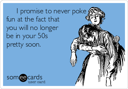 I promise to never poke fun at the fact that you will no longer be in your 50s pretty soon.